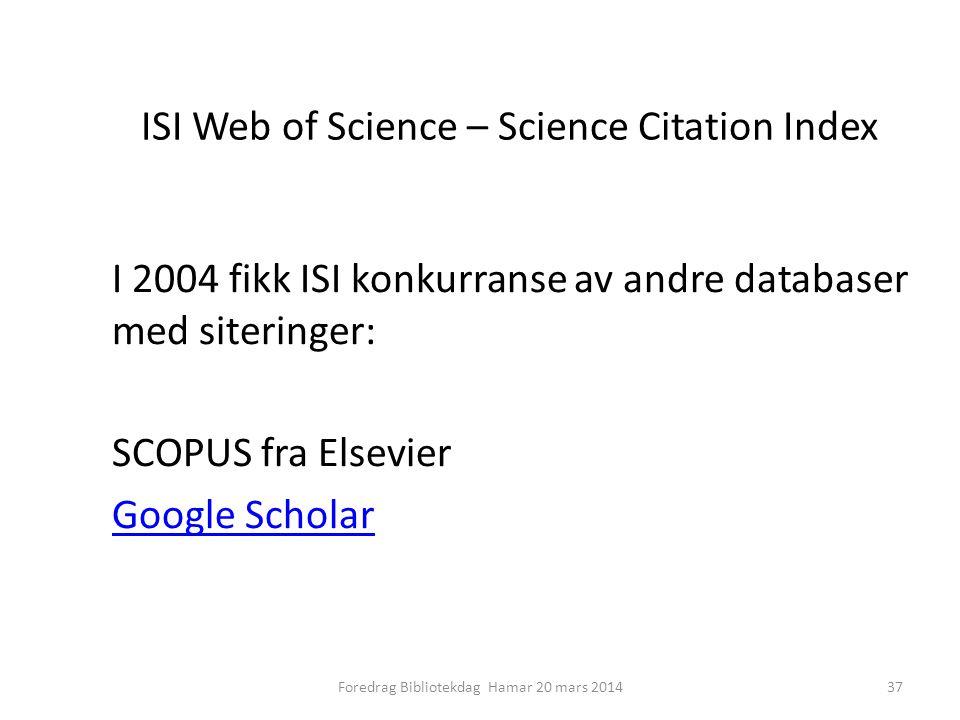 ISI Web of Science – Science Citation Index I 2004 fikk ISI konkurranse av andre databaser med siteringer: SCOPUS fra Elsevier Google Scholar 37Foredrag Bibliotekdag Hamar 20 mars 2014