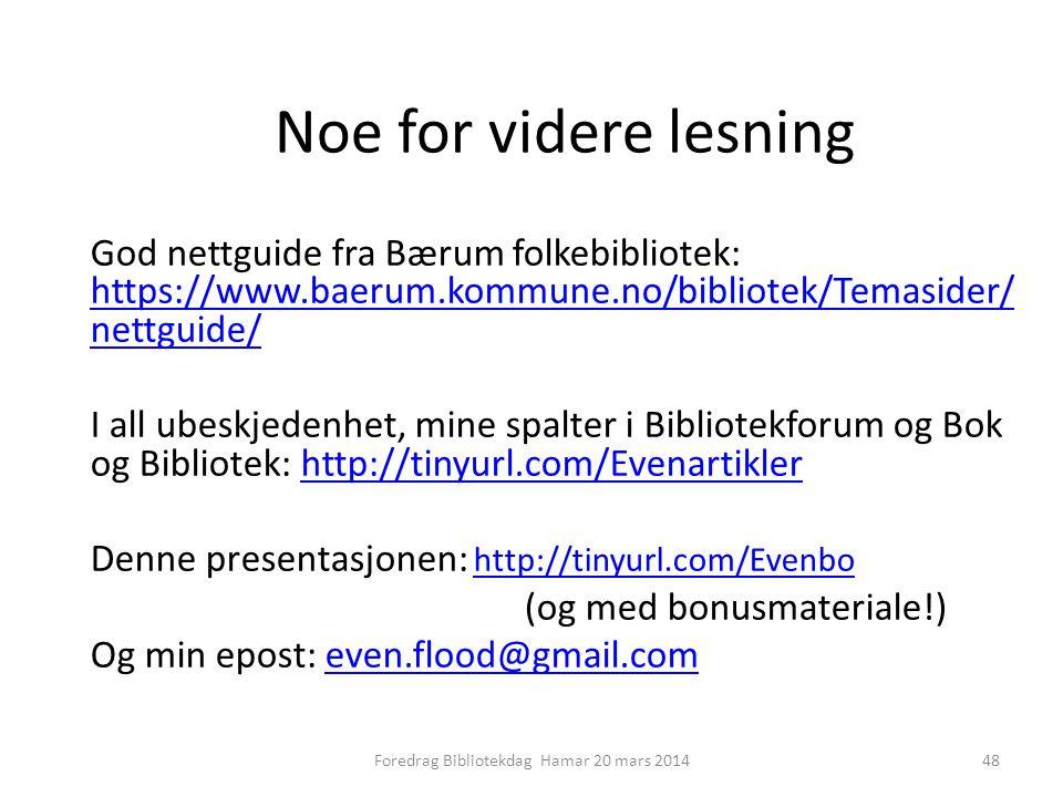 Noe for videre lesning God nettguide fra Bærum folkebibliotek: https://www.baerum.kommune.no/bibliotek/Temasider/ nettguide/ https://www.baerum.kommune.no/bibliotek/Temasider/ nettguide/ I all ubeskjedenhet, mine spalter i Bibliotekforum og Bok og Bibliotek: http://tinyurl.com/Evenartiklerhttp://tinyurl.com/Evenartikler Denne presentasjonen: http://tinyurl.com/Evenbo http://tinyurl.com/Evenbo (og med bonusmateriale!) Og min epost: even.flood@gmail.comeven.flood@gmail.com 48Foredrag Bibliotekdag Hamar 20 mars 2014