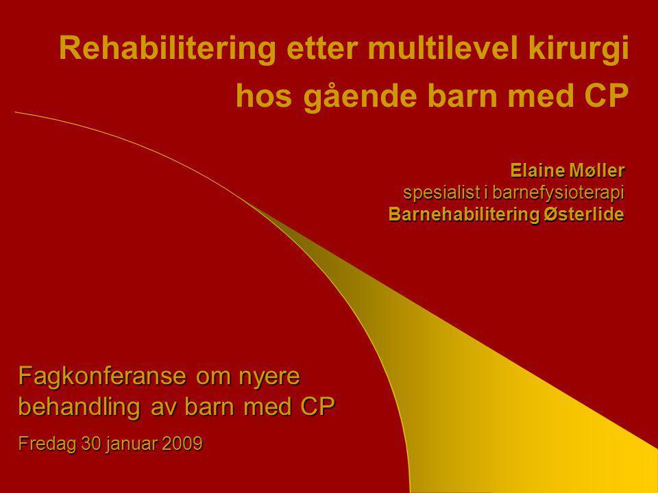 Rehabilitering etter multilevel kirurgi hos gående barn med CP Elaine Møller spesialist i barnefysioterapi Barnehabilitering Østerlide Fagkonferanse om nyere behandling av barn med CP Fredag 30 januar 2009