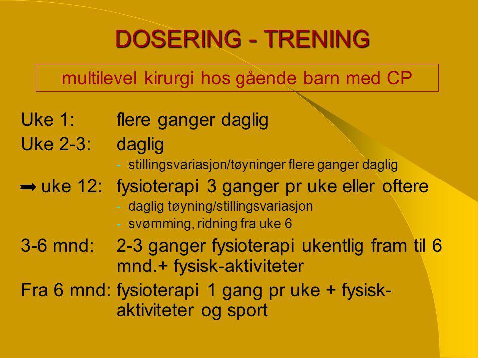DOSERING - TRENING DOSERING - TRENING Uke 1:flere ganger daglig Uke 2-3:daglig -stillingsvariasjon/tøyninger flere ganger daglig uke 12:fysioterapi 3 ganger pr uke eller oftere -daglig tøyning/stillingsvariasjon -svømming, ridning fra uke 6 3-6 mnd:2-3 ganger fysioterapi ukentlig fram til 6 mnd.+ fysisk-aktiviteter Fra 6 mnd:fysioterapi 1 gang pr uke + fysisk- aktiviteter og sport multilevel kirurgi hos gående barn med CP