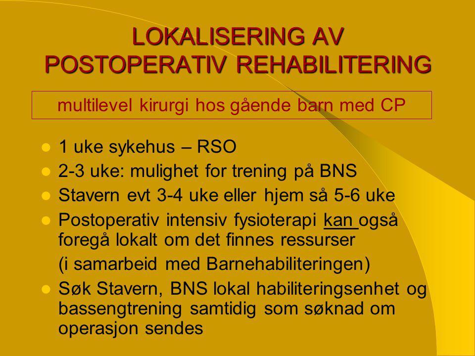 LOKALISERING AV POSTOPERATIV REHABILITERING  1 uke sykehus – RSO  2-3 uke: mulighet for trening på BNS  Stavern evt 3-4 uke eller hjem så 5-6 uke  Postoperativ intensiv fysioterapi kan også foregå lokalt om det finnes ressurser (i samarbeid med Barnehabiliteringen)  Søk Stavern, BNS lokal habiliteringsenhet og bassengtrening samtidig som søknad om operasjon sendes multilevel kirurgi hos gående barn med CP