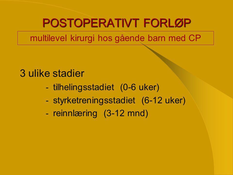 POSTOPERATIVT FORLØP 3 ulike stadier - tilhelingsstadiet (0-6 uker) - styrketreningsstadiet (6-12 uker) - reinnlæring (3-12 mnd) multilevel kirurgi hos gående barn med CP