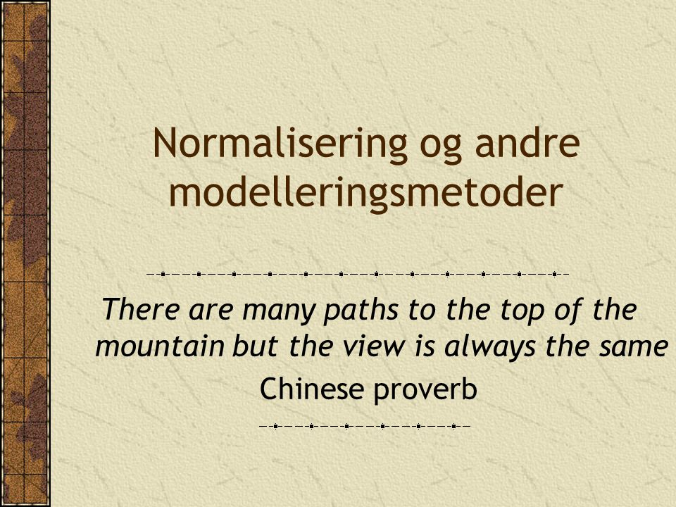 Normalisering og andre modelleringsmetoder There are many paths to the top of the mountain but the view is always the same Chinese proverb