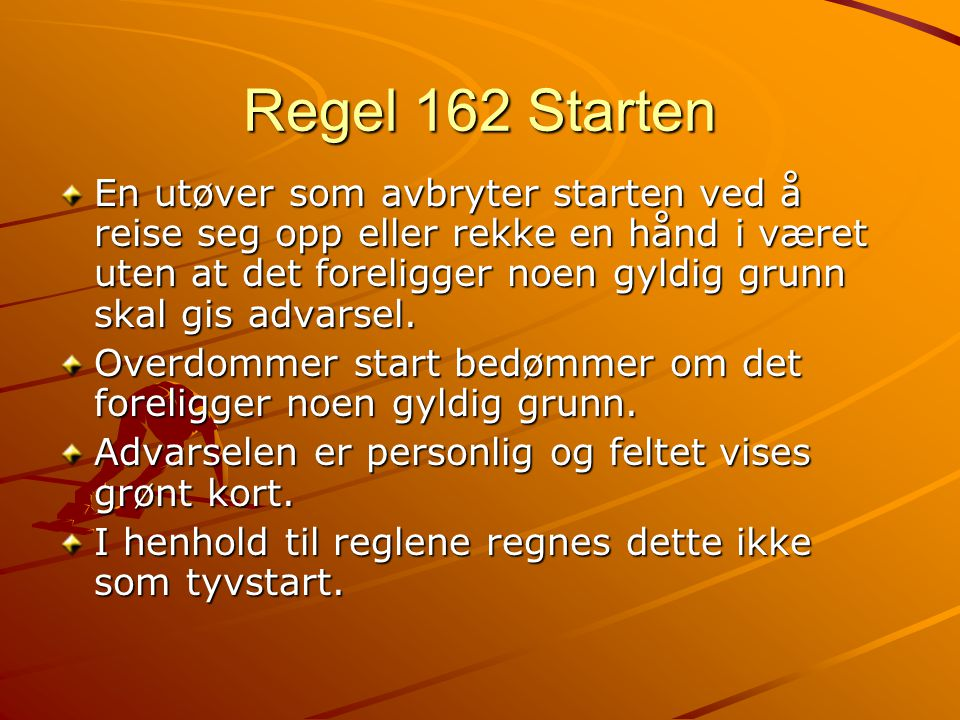 Regel 162 Starten En utøver som avbryter starten ved å reise seg opp eller rekke en hånd i været uten at det foreligger noen gyldig grunn skal gis advarsel.