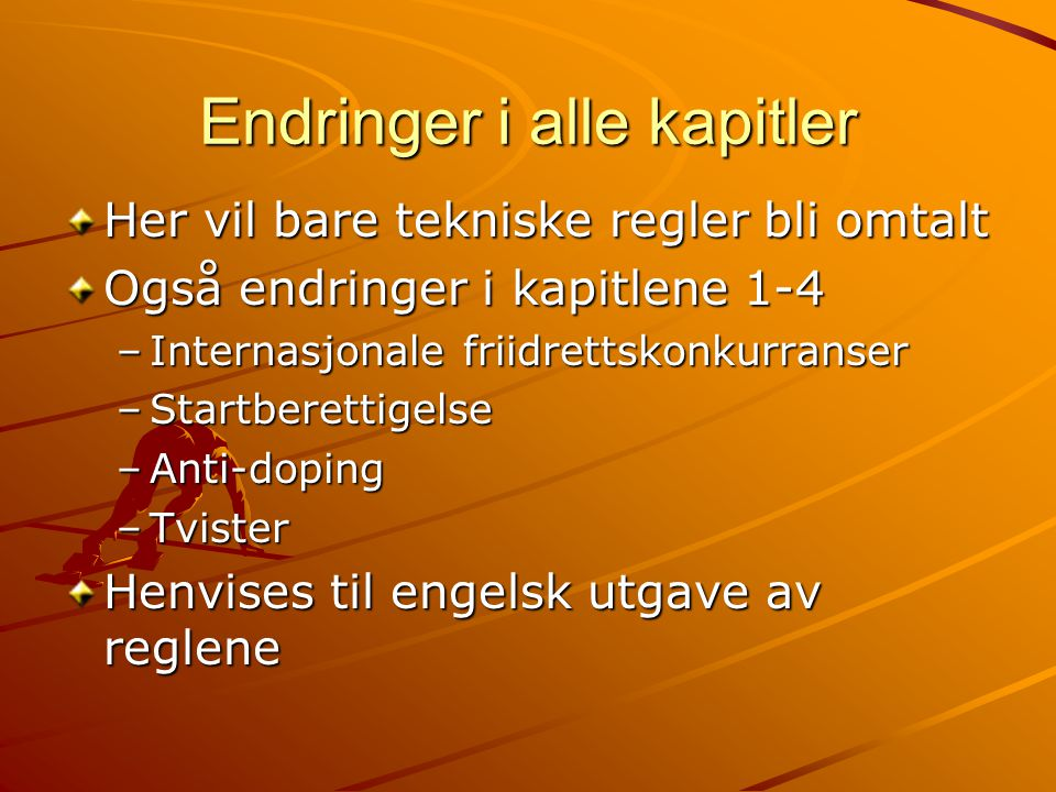 Endringer i alle kapitler Her vil bare tekniske regler bli omtalt Også endringer i kapitlene 1-4 –Internasjonale friidrettskonkurranser –Startberettigelse –Anti-doping –Tvister Henvises til engelsk utgave av reglene