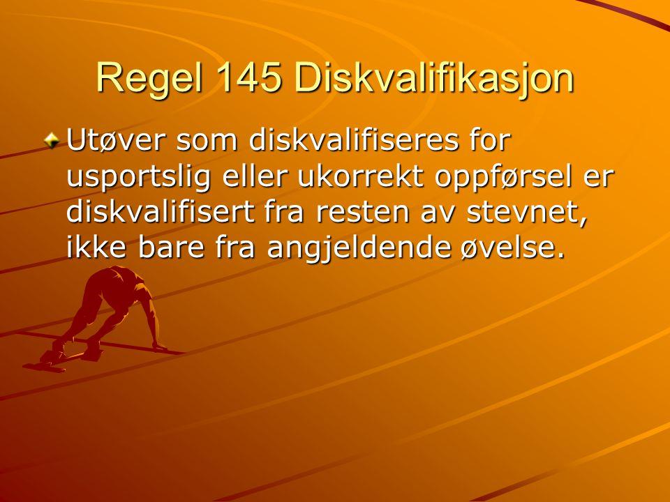 Regel 145 Diskvalifikasjon Utøver som diskvalifiseres for usportslig eller ukorrekt oppførsel er diskvalifisert fra resten av stevnet, ikke bare fra angjeldende øvelse.