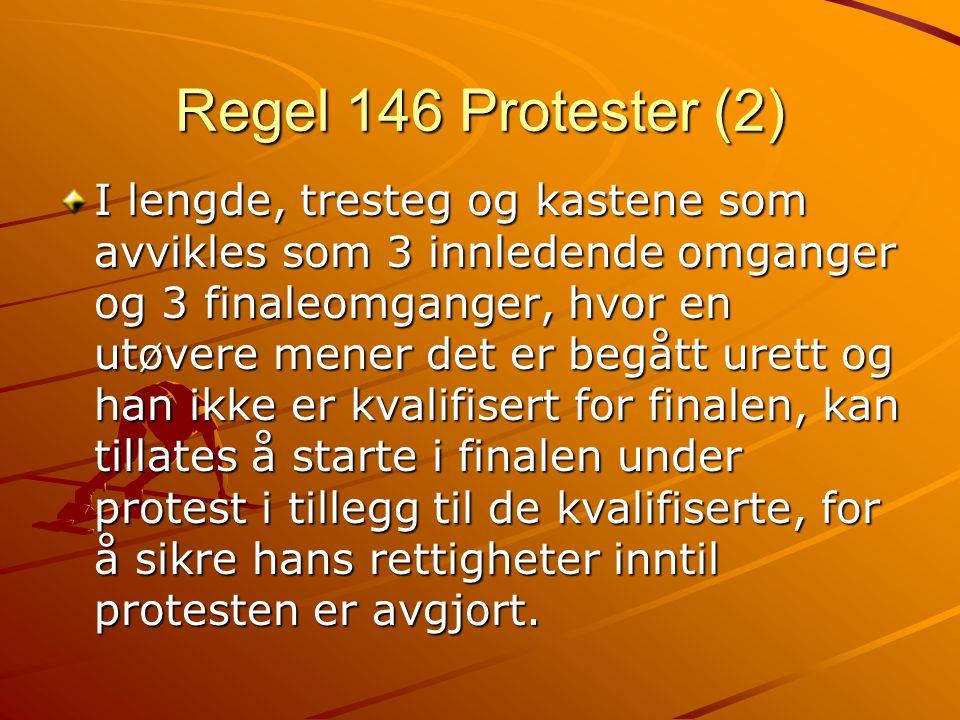 Regel 146 Protester (2) I lengde, tresteg og kastene som avvikles som 3 innledende omganger og 3 finaleomganger, hvor en utøvere mener det er begått urett og han ikke er kvalifisert for finalen, kan tillates å starte i finalen under protest i tillegg til de kvalifiserte, for å sikre hans rettigheter inntil protesten er avgjort.