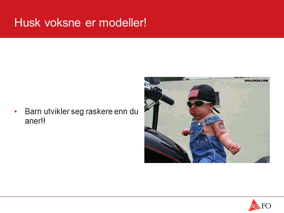 Husk voksne er modeller! •Barn utvikler seg raskere enn du aner!!
