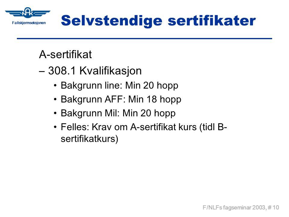 Fallskjermseksjonen F/NLFs fagseminar 2003, # 10 Selvstendige sertifikater A-sertifikat –308.1 Kvalifikasjon •Bakgrunn line: Min 20 hopp •Bakgrunn AFF: Min 18 hopp •Bakgrunn Mil: Min 20 hopp •Felles: Krav om A-sertifikat kurs (tidl B- sertifikatkurs)
