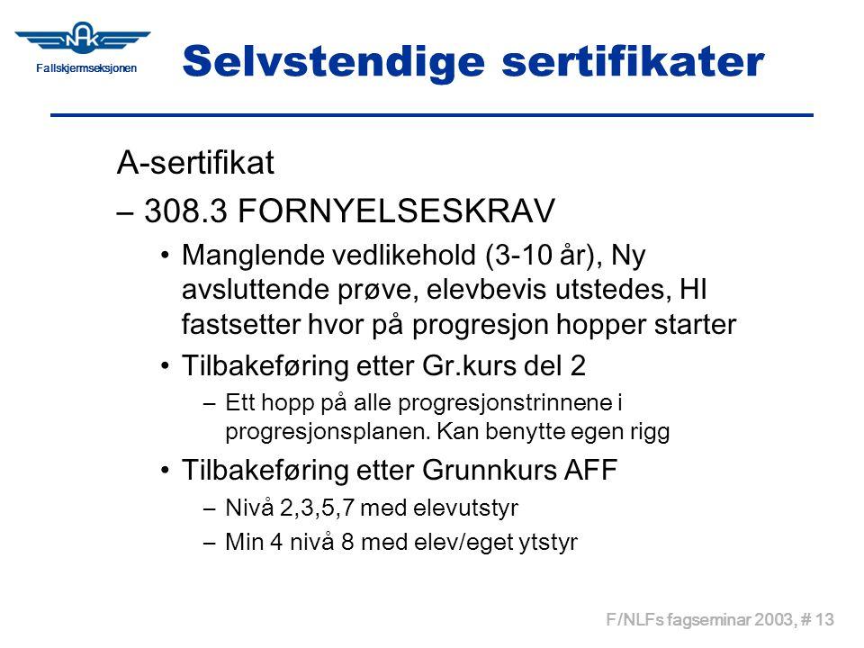 Fallskjermseksjonen F/NLFs fagseminar 2003, # 13 Selvstendige sertifikater A-sertifikat –308.3 FORNYELSESKRAV •Manglende vedlikehold (3-10 år), Ny avsluttende prøve, elevbevis utstedes, HI fastsetter hvor på progresjon hopper starter •Tilbakeføring etter Gr.kurs del 2 –Ett hopp på alle progresjonstrinnene i progresjonsplanen.