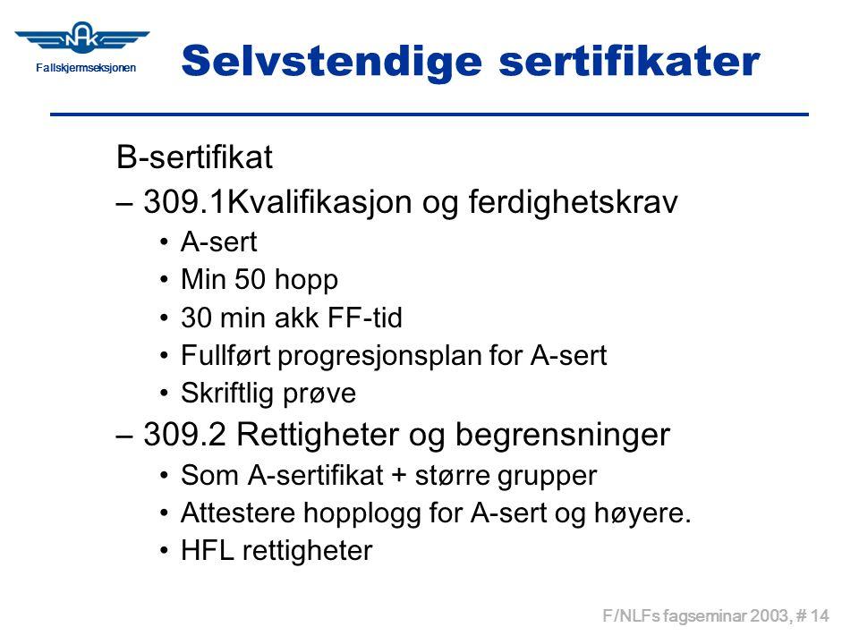 Fallskjermseksjonen F/NLFs fagseminar 2003, # 14 Selvstendige sertifikater B-sertifikat –309.1Kvalifikasjon og ferdighetskrav •A-sert •Min 50 hopp •30 min akk FF-tid •Fullført progresjonsplan for A-sert •Skriftlig prøve –309.2 Rettigheter og begrensninger •Som A-sertifikat + større grupper •Attestere hopplogg for A-sert og høyere.