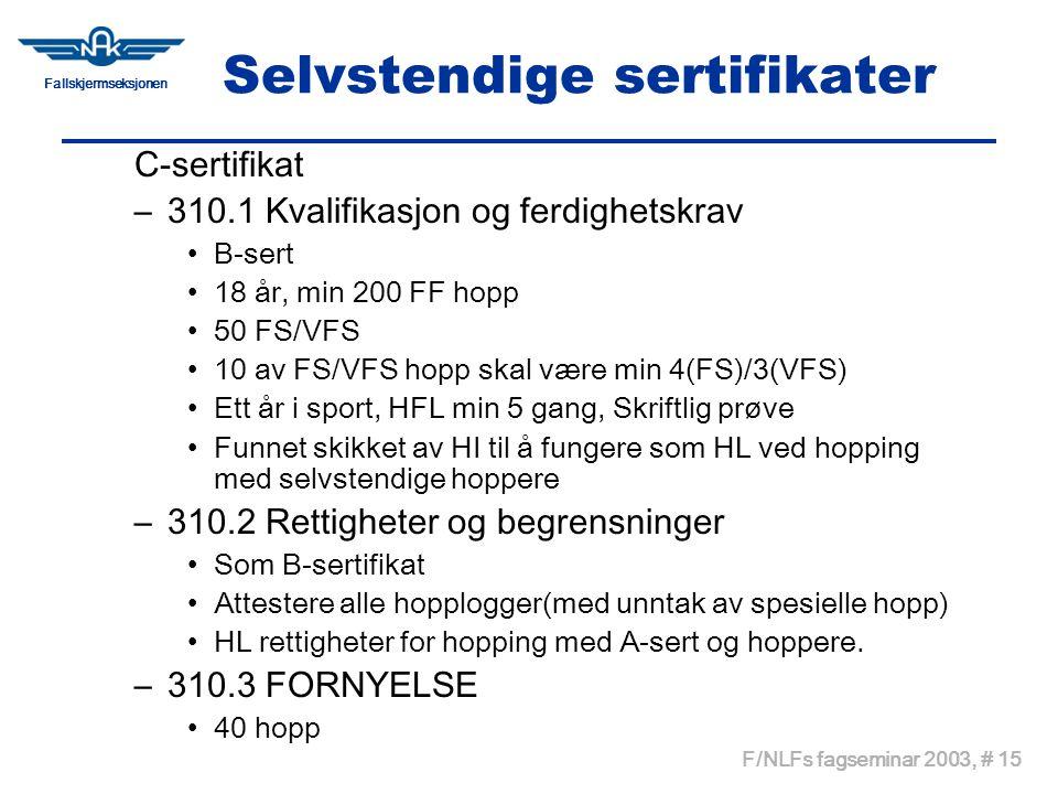 Fallskjermseksjonen F/NLFs fagseminar 2003, # 15 Selvstendige sertifikater C-sertifikat –310.1 Kvalifikasjon og ferdighetskrav •B-sert •18 år, min 200 FF hopp •50 FS/VFS •10 av FS/VFS hopp skal være min 4(FS)/3(VFS) •Ett år i sport, HFL min 5 gang, Skriftlig prøve •Funnet skikket av HI til å fungere som HL ved hopping med selvstendige hoppere –310.2 Rettigheter og begrensninger •Som B-sertifikat •Attestere alle hopplogger(med unntak av spesielle hopp) •HL rettigheter for hopping med A-sert og hoppere.