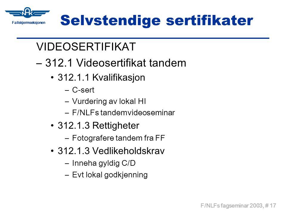 Fallskjermseksjonen F/NLFs fagseminar 2003, # 17 Selvstendige sertifikater VIDEOSERTIFIKAT –312.1 Videosertifikat tandem •312.1.1 Kvalifikasjon –C-sert –Vurdering av lokal HI –F/NLFs tandemvideoseminar •312.1.3 Rettigheter –Fotografere tandem fra FF •312.1.3 Vedlikeholdskrav –Inneha gyldig C/D –Evt lokal godkjenning