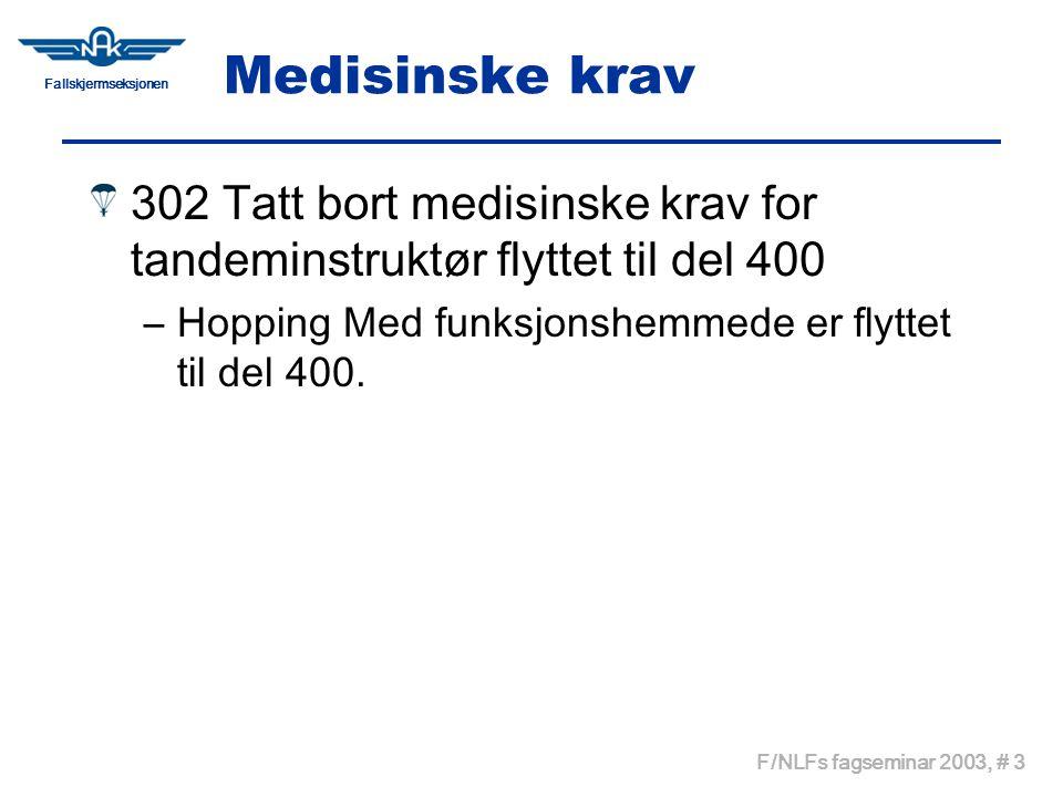 Fallskjermseksjonen F/NLFs fagseminar 2003, # 3 Medisinske krav 302 Tatt bort medisinske krav for tandeminstruktør flyttet til del 400 –Hopping Med funksjonshemmede er flyttet til del 400.