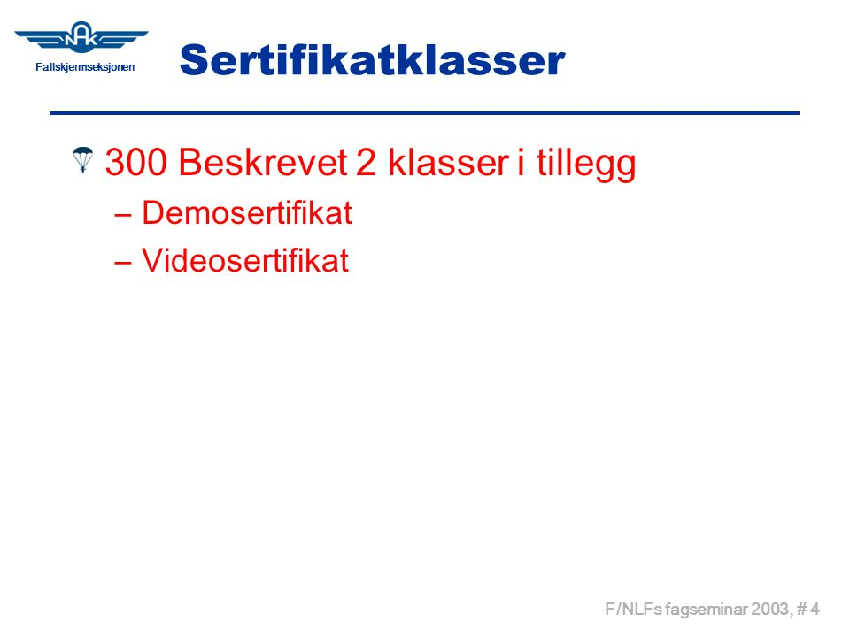 Fallskjermseksjonen F/NLFs fagseminar 2003, # 4 Sertifikatklasser 300 Beskrevet 2 klasser i tillegg –Demosertifikat –Videosertifikat