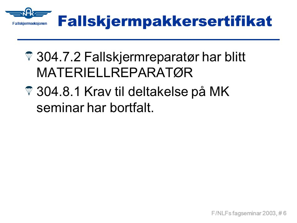 Fallskjermseksjonen F/NLFs fagseminar 2003, # 6 Fallskjermpakkersertifikat 304.7.2 Fallskjermreparatør har blitt MATERIELLREPARATØR 304.8.1 Krav til deltakelse på MK seminar har bortfalt.