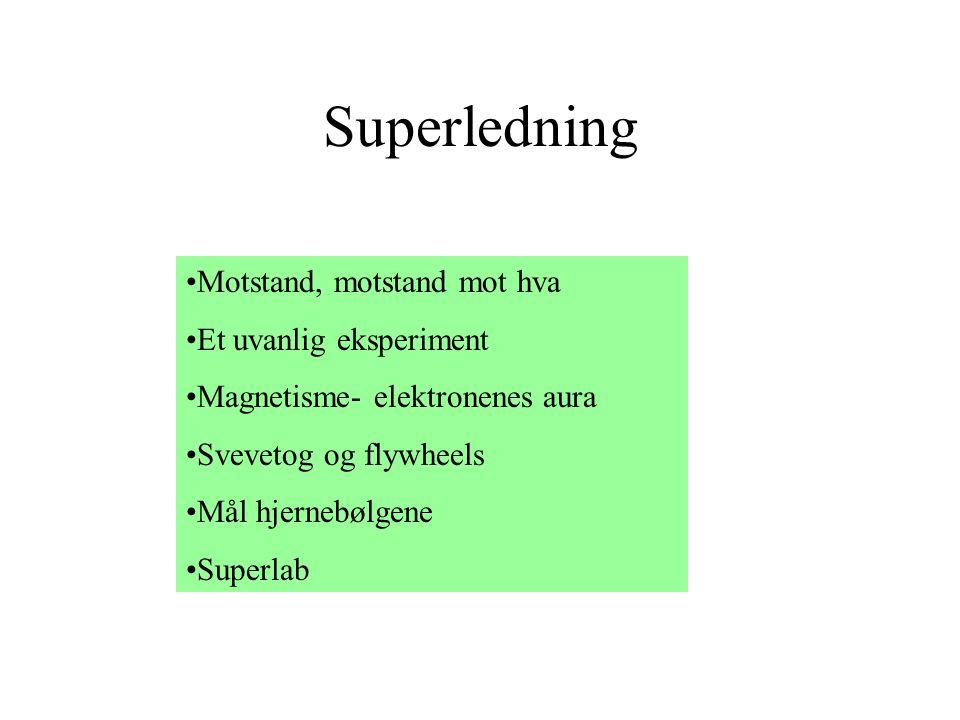 Superledning •Motstand, motstand mot hva •Et uvanlig eksperiment •Magnetisme- elektronenes aura •Svevetog og flywheels •Mål hjernebølgene •Superlab