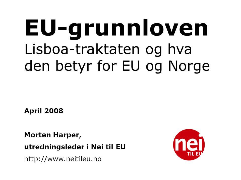 EU-grunnloven Lisboa-traktaten og hva den betyr for EU og Norge April 2008 Morten Harper, utredningsleder i Nei til EU http://www.neitileu.no