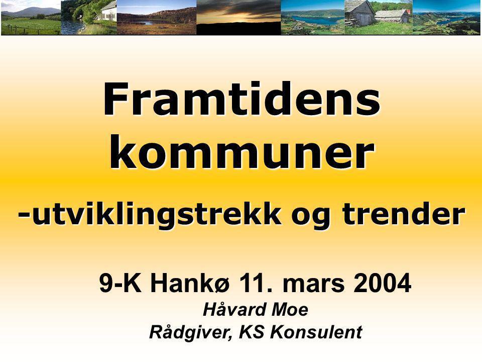 Framtidens kommuner -utviklingstrekk og trender 9-K Hankø 11. mars 2004 Håvard Moe Rådgiver, KS Konsulent