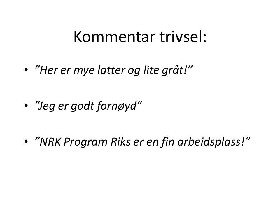 Kommentar trivsel: • Her er mye latter og lite gråt! • Jeg er godt fornøyd • NRK Program Riks er en fin arbeidsplass!