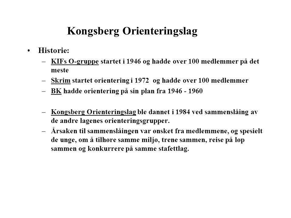 Kongsberg Orienteringslag •Historie: –KIFs O-gruppe startet i 1946 og hadde over 100 medlemmer på det meste –Skrim startet orientering i 1972 og hadde over 100 medlemmer –BK hadde orientering på sin plan fra 1946 - 1960 –Kongsberg Orienteringslag ble dannet i 1984 ved sammenslåing av de andre lagenes orienteringsgrupper.