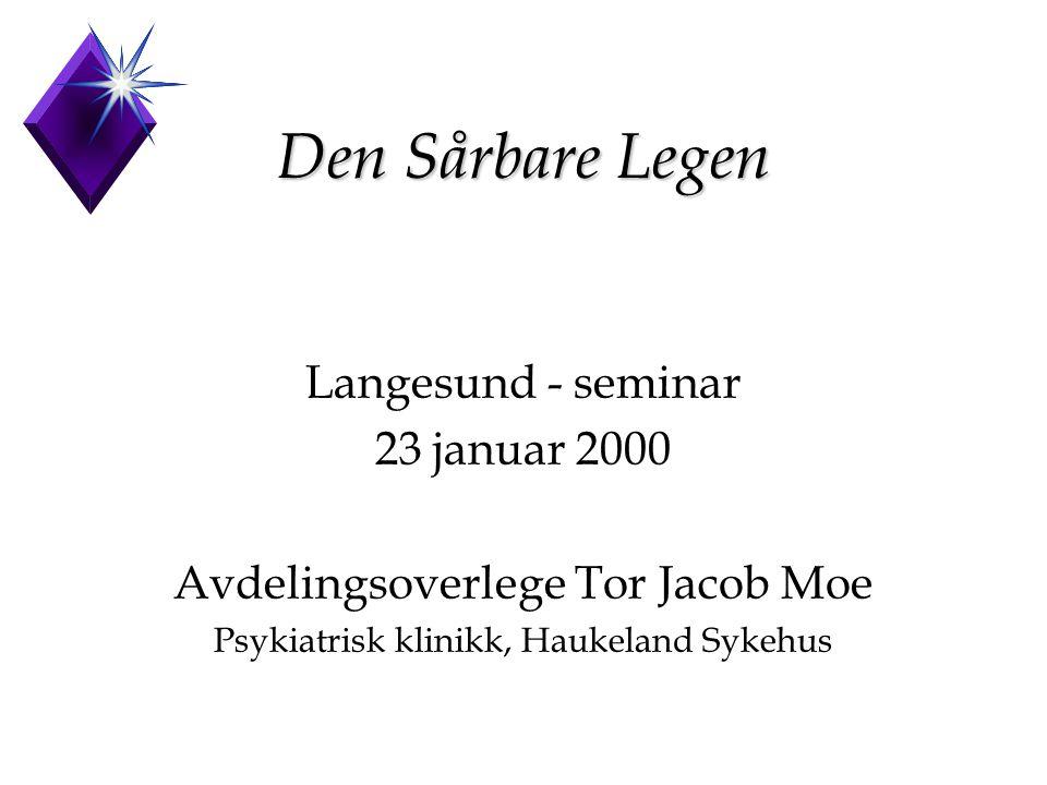 Den Sårbare Legen Langesund - seminar 23 januar 2000 Avdelingsoverlege Tor Jacob Moe Psykiatrisk klinikk, Haukeland Sykehus