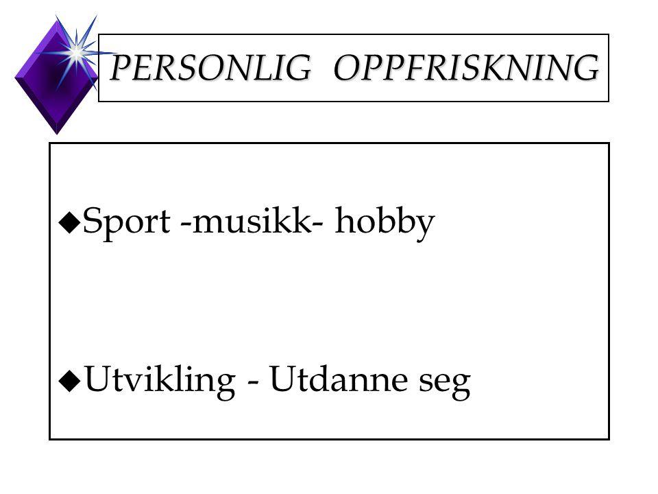 PERSONLIG OPPFRISKNING u Sport -musikk- hobby u Utvikling - Utdanne seg