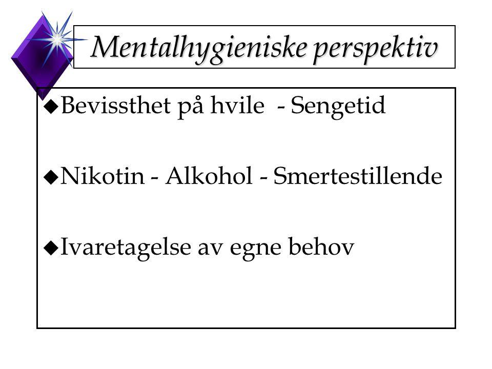 Mentalhygieniske perspektiv u Bevissthet på hvile - Sengetid u Nikotin - Alkohol - Smertestillende u Ivaretagelse av egne behov