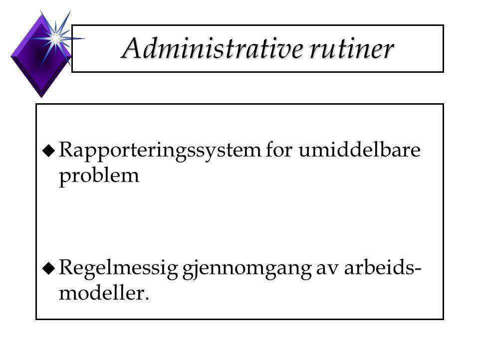 Administrative rutiner u Rapporteringssystem for umiddelbare problem u Regelmessig gjennomgang av arbeids- modeller.