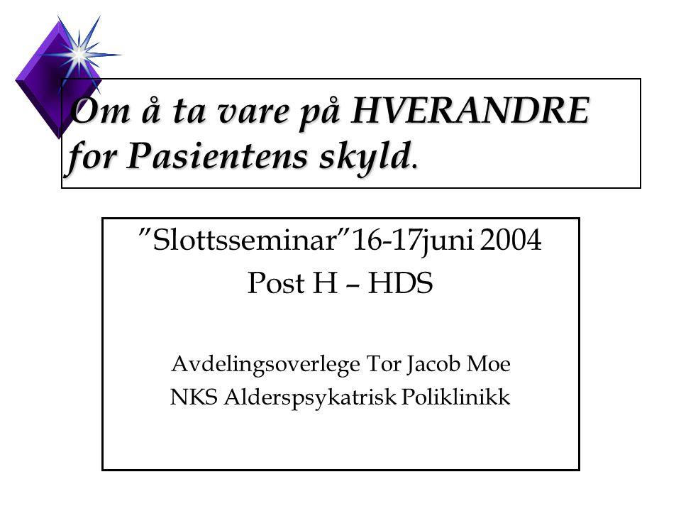 """Om å ta vare på HVERANDRE for Pasientens skyld. """"Slottsseminar""""16-17juni 2004 Post H – HDS Avdelingsoverlege Tor Jacob Moe NKS Alderspsykatrisk Polikl"""