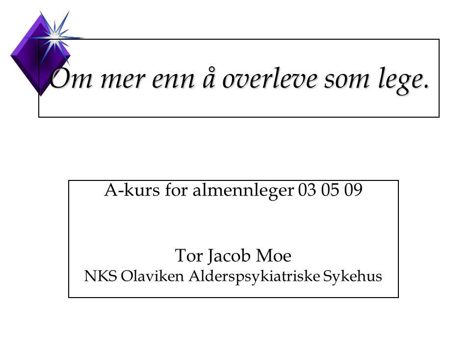 Om mer enn å overleve som lege. A-kurs for almennleger 03 05 09 Tor Jacob Moe NKS Olaviken Alderspsykiatriske Sykehus