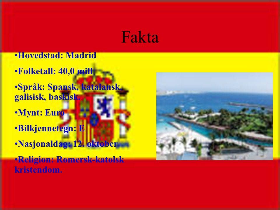 Fakta •Hovedstad: Madrid •Folketall: 40,0 mill •Språk: Spansk, katalansk, galisisk, baskisk.