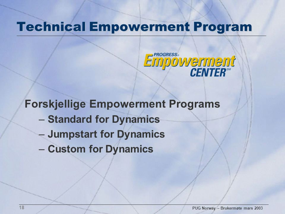 PUG Norway – Brukermøte mars 2003 18 Technical Empowerment Program Forskjellige Empowerment Programs –Standard for Dynamics –Jumpstart for Dynamics –Custom for Dynamics