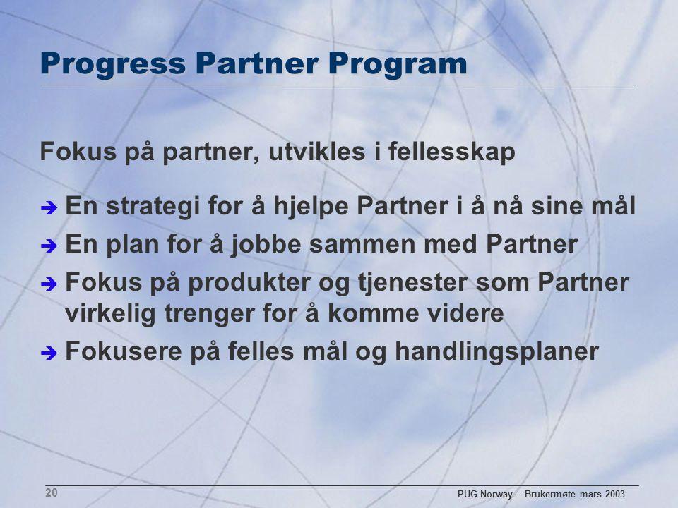 PUG Norway – Brukermøte mars 2003 20 Progress Partner Program Fokus på partner, utvikles i fellesskap è En strategi for å hjelpe Partner i å nå sine m
