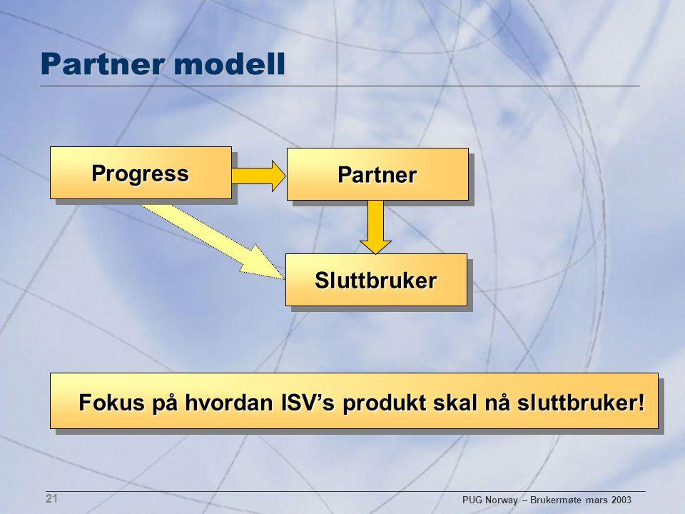 PUG Norway – Brukermøte mars 2003 21 Partner modell ProgressProgress PartnerPartner SluttbrukerSluttbruker Fokus på hvordan ISV's produkt skal nå slut