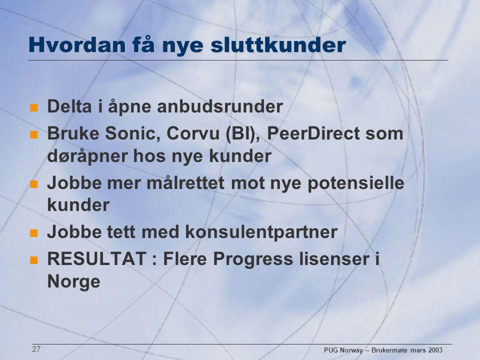 PUG Norway – Brukermøte mars 2003 27 Hvordan få nye sluttkunder n Delta i åpne anbudsrunder n Bruke Sonic, Corvu (BI), PeerDirect som døråpner hos nye