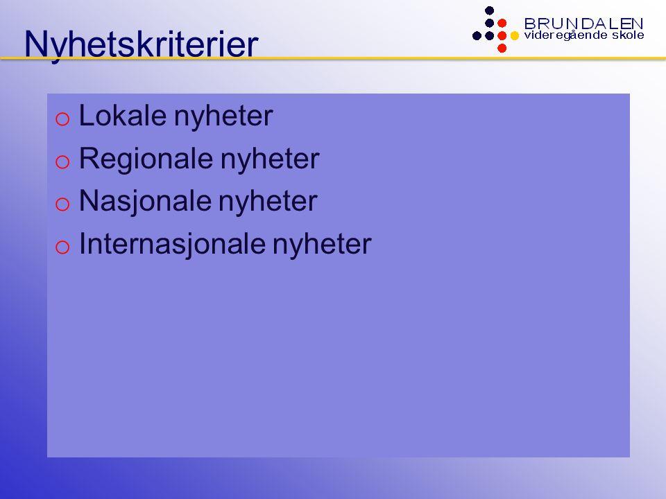 Nyhetskriterier o Lokale nyheter o Regionale nyheter o Nasjonale nyheter o Internasjonale nyheter