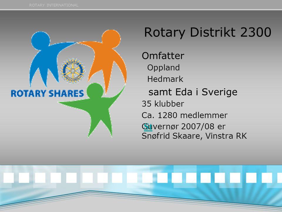 ROTARY INTERNATIONAL Rotary Distrikt 2300 Omfatter Oppland Hedmark samt Eda i Sverige 35 klubber Ca. 1280 medlemmer Guvernør 2007/08 er Snøfrid Skaare