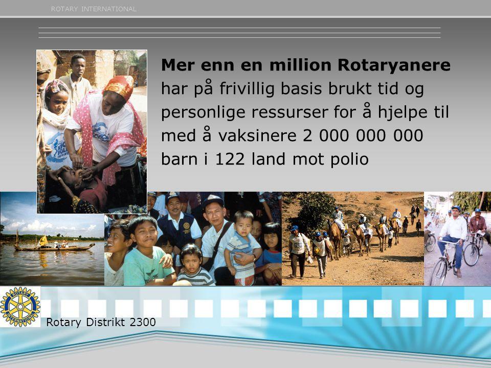 ROTARY INTERNATIONAL Mer enn en million Rotaryanere har på frivillig basis brukt tid og personlige ressurser for å hjelpe til med å vaksinere 2 000 00