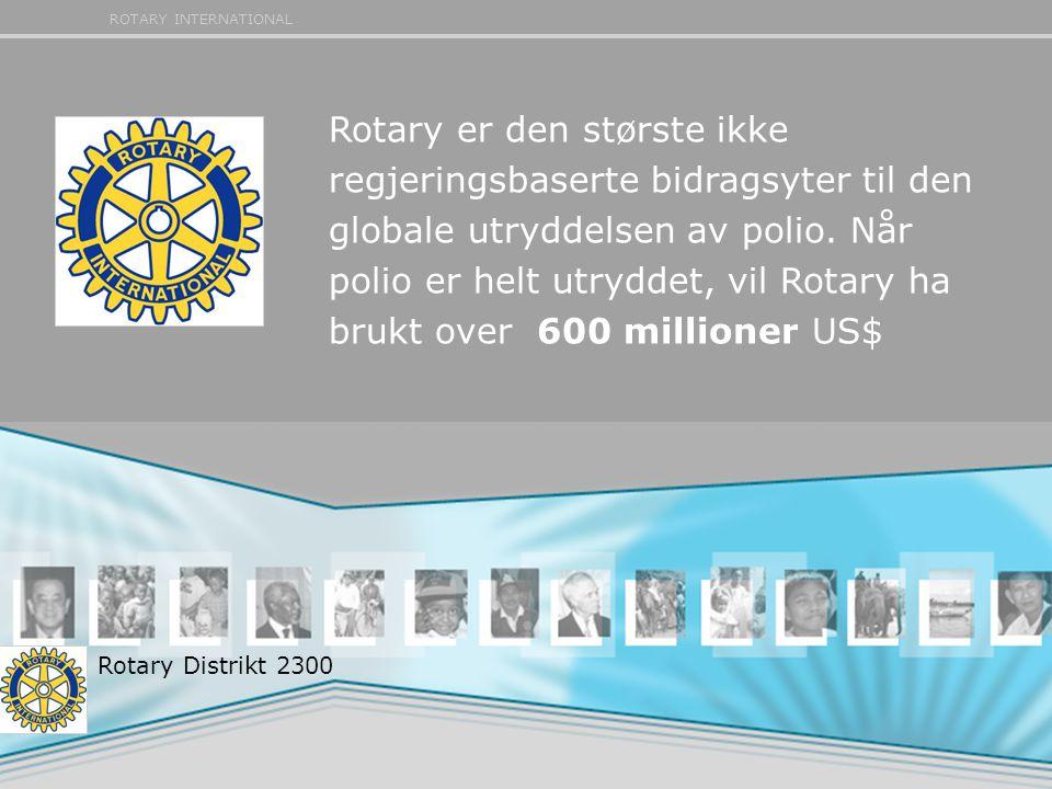 ROTARY INTERNATIONAL Rotary er den største ikke regjeringsbaserte bidragsyter til den globale utryddelsen av polio. Når polio er helt utryddet, vil Ro