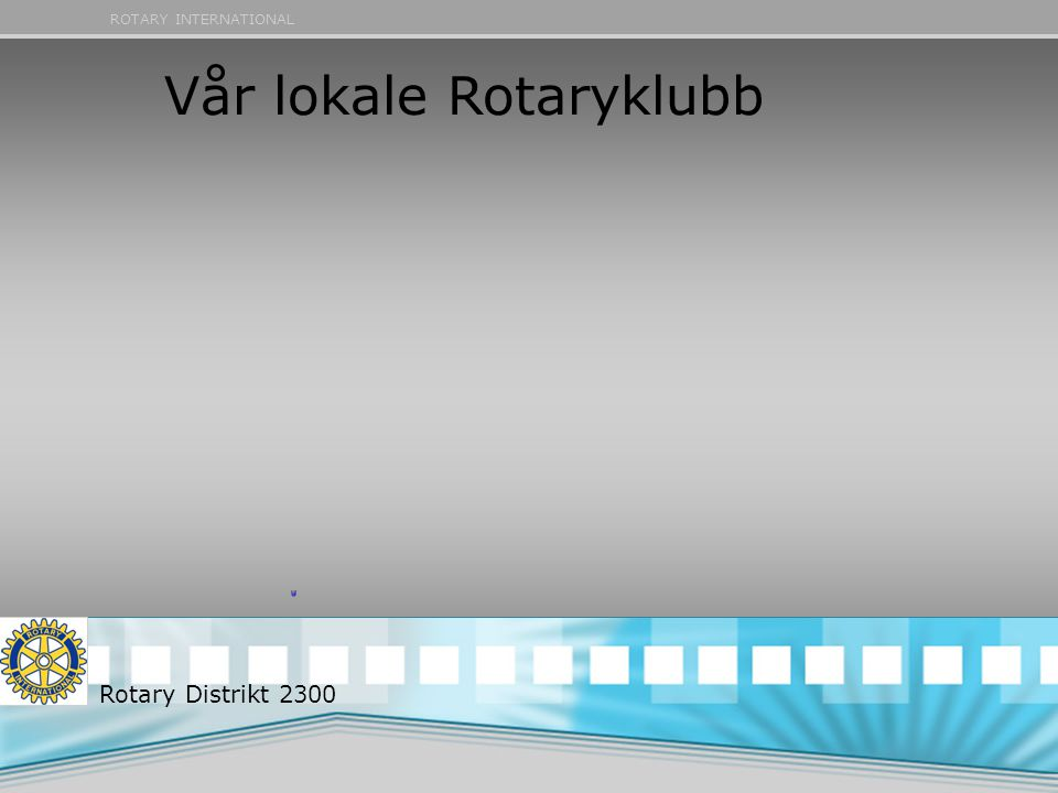 ROTARY INTERNATIONAL Vår lokale Rotaryklubb Rotary Distrikt 2300