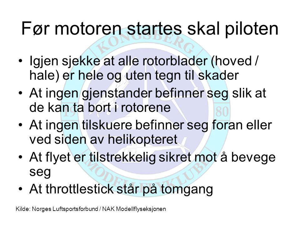 Når motoren er startet skal piloten •Holde fast rotor slik at denne ikke roterer •Sikre seg at motoren går pålitelig •Teste at radioen virker like bra med motor på full gass •Få helikopteret båret ut på modellflystripen Kilde: Norges Luftsportsforbund / NAK Modellflyseksjonen