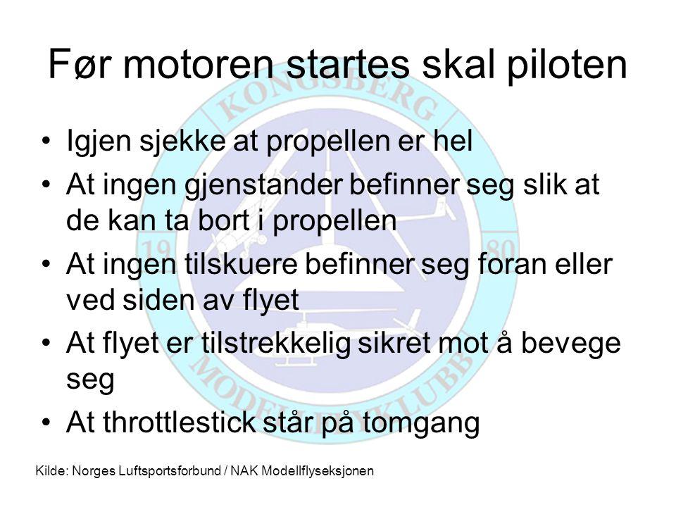 Før motoren startes skal piloten •Igjen sjekke at propellen er hel •At ingen gjenstander befinner seg slik at de kan ta bort i propellen •At ingen til
