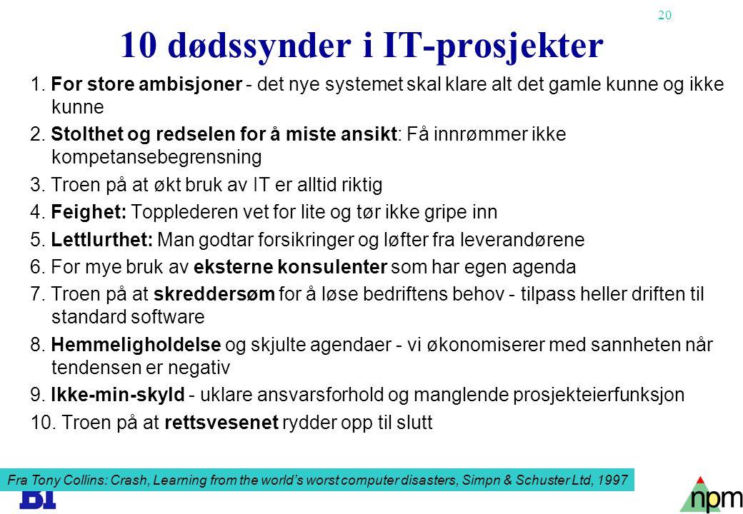 20 10 dødssynder i IT-prosjekter 1. For store ambisjoner - det nye systemet skal klare alt det gamle kunne og ikke kunne 2. Stolthet og redselen for å