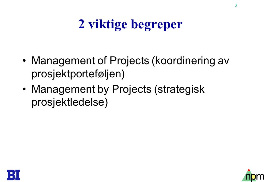 3 2 viktige begreper •Management of Projects (koordinering av prosjektporteføljen) •Management by Projects (strategisk prosjektledelse)