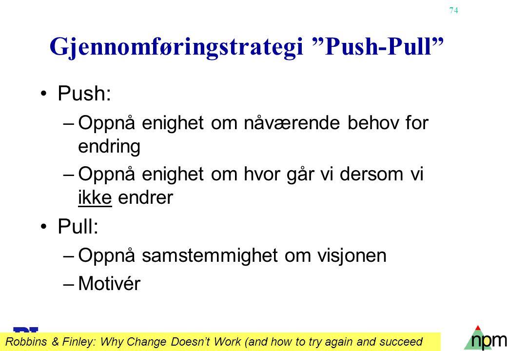 """74 Gjennomføringstrategi """"Push-Pull"""" •Push: –Oppnå enighet om nåværende behov for endring –Oppnå enighet om hvor går vi dersom vi ikke endrer •Pull: –"""