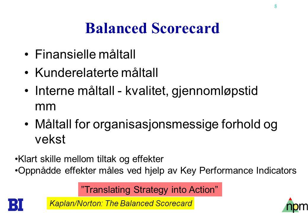 8 Balanced Scorecard •Finansielle måltall •Kunderelaterte måltall •Interne måltall - kvalitet, gjennomløpstid mm •Måltall for organisasjonsmessige forhold og vekst Kaplan/Norton: The Balanced Scorecard Translating Strategy into Action •Klart skille mellom tiltak og effekter •Oppnådde effekter måles ved hjelp av Key Performance Indicators