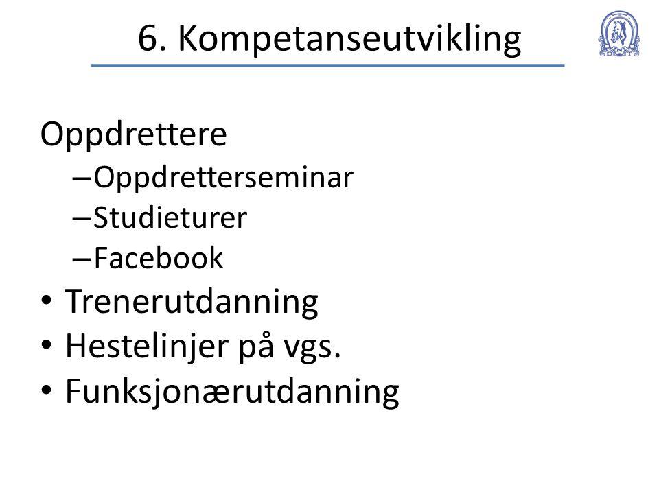 6. Kompetanseutvikling Oppdrettere – Oppdretterseminar – Studieturer – Facebook • Trenerutdanning • Hestelinjer på vgs. • Funksjonærutdanning