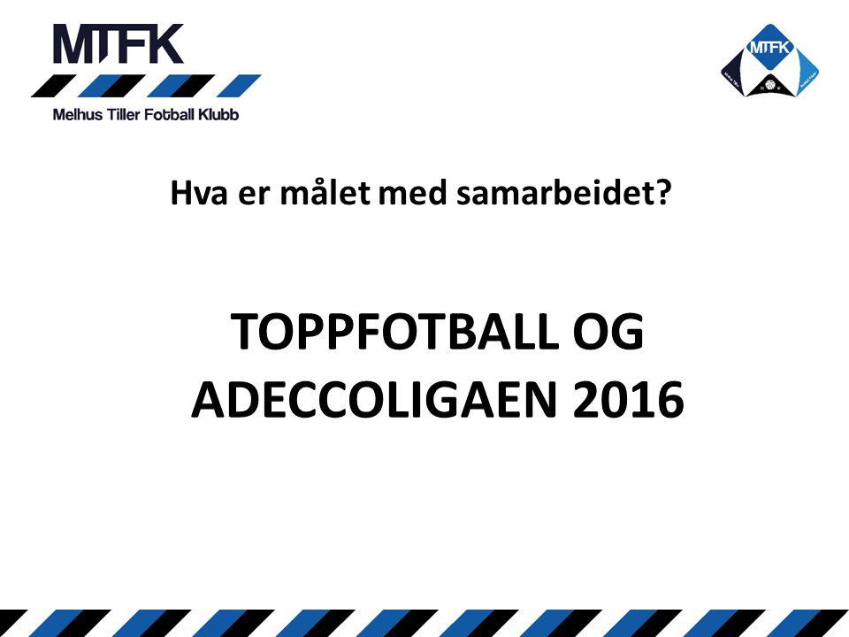 Hva er målet med samarbeidet? TOPPFOTBALL OG ADECCOLIGAEN 2016