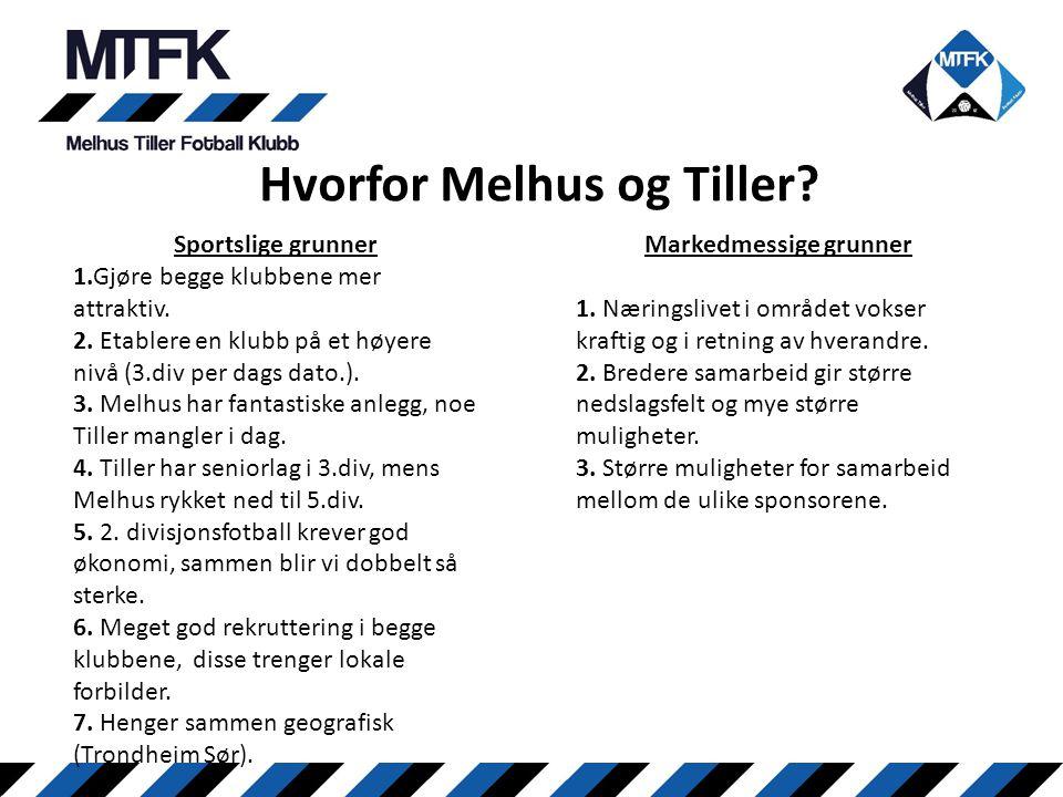 Hvorfor Melhus og Tiller? Sportslige grunner 1.Gjøre begge klubbene mer attraktiv. 2. Etablere en klubb på et høyere nivå (3.div per dags dato.). 3. M